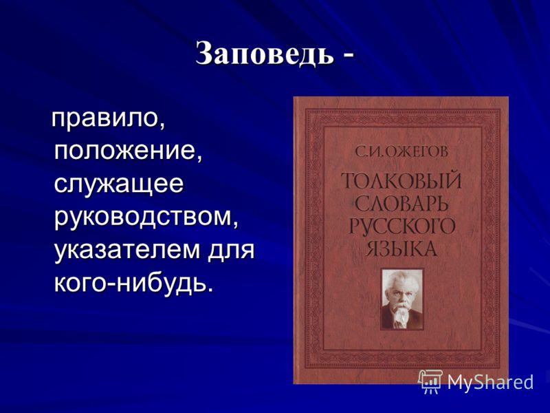 Заповедь - правило, положение, служащее руководством, указателем для кого-нибудь. правило, положение, служащее руководством, указателем для кого-нибудь.