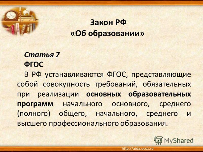 Закон РФ «Об образовании» Статья 7 ФГОС В РФ устанавливаются ФГОС, представляющие собой совокупность требований, обязательных при реализации основных образовательных программ начального основного, среднего (полного) общего, начального, среднего и выс