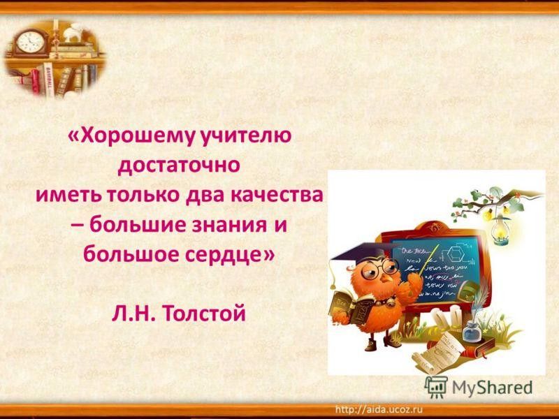 «Хорошему учителю достаточно иметь только два качества – большие знания и большое сердце» Л.Н. Толстой