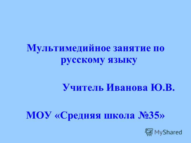 Мультимедийное занятие по русскому языку Учитель Иванова Ю.В. МОУ «Средняя школа 35»