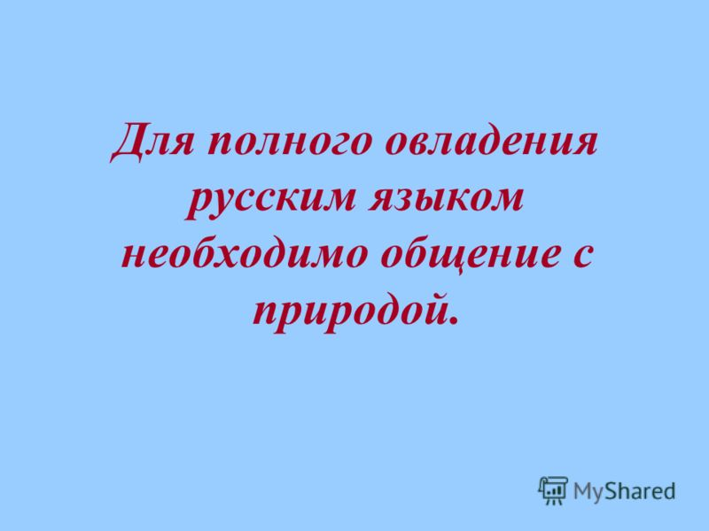 Для полного овладения русским языком необходимо общение с природой.