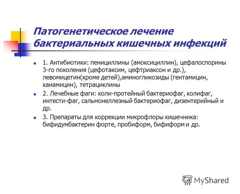 Патогенетическое лечение бактериальных кишечных инфекций 1. Антибиотики: пенициллины (амоксициллин), цефалоспорины 3-го поколения (цефотаксим, цефтриаксон и др.), левомицетин(кроме детей),аминогликозиды (гентамицин, канамицин), тетрациклины 2. Лечебн
