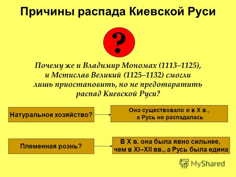 Почему же и Владимир Мономах (1113–1125), и Мстислав Великий (1125–1132) смогли лишь приостановить, но не предотвратить распад Киевской Руси? Причины распада Киевской Руси ? Натуральное хозяйство? Оно существовало и в X в., а Русь не распадалась Плем