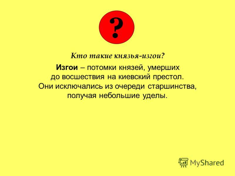 Кто такие князья-изгои? Изгои – потомки князей, умерших до восшествия на киевский престол. Они исключались из очереди старшинства, получая небольшие уделы. ?