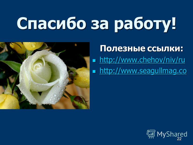 22 Спасибо за работу! Полезные ссылки: http://www.chehov/niv/ru http://www.chehov/niv/ru http://www.chehov/niv/ru http://www.chehov/niv/ru http://www.seagullmag.co http://www.seagullmag.co http://www.seagullmag.co