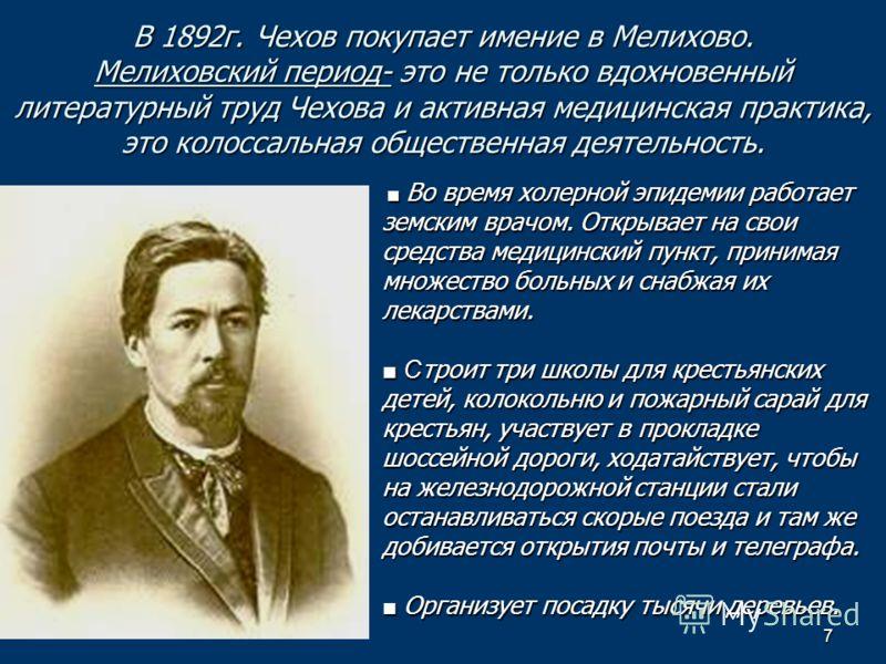 7 В 1892г. Чехов покупает имение в Мелихово. Мелиховский период- это не только вдохновенный литературный труд Чехова и активная медицинская практика, это колоссальная общественная деятельность. Во время холерной эпидемии работает Во время холерной эп