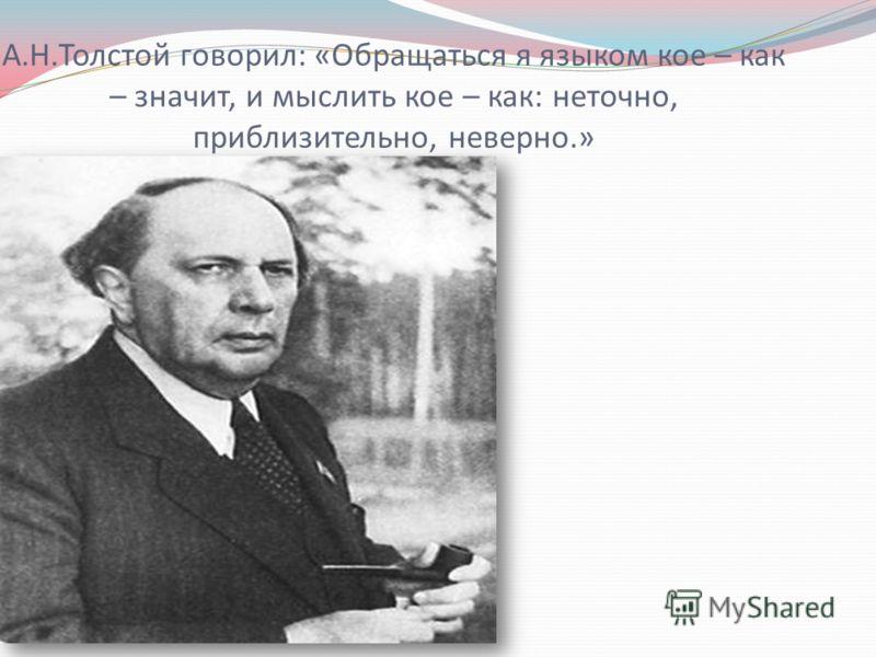 А.Н.Толстой говорил: «Обращаться я языком кое – как – значит, и мыслить кое – как: неточно, приблизительно, неверно.»