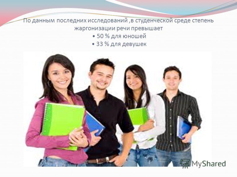 По данным последних исследований,в студенческой среде степень жаргонизации речи превышает 50 % для юношей 33 % для девушек