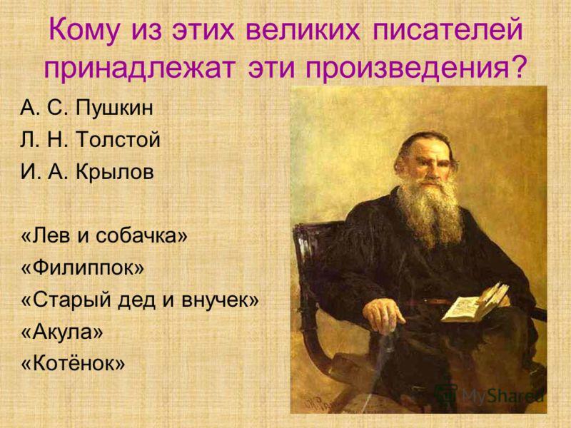 Кому из этих великих писателей принадлежат эти произведения? А. С. Пушкин Л. Н. Толстой И. А. Крылов «Лев и собачка» «Филиппок» «Старый дед и внучек» «Акула» «Котёнок»