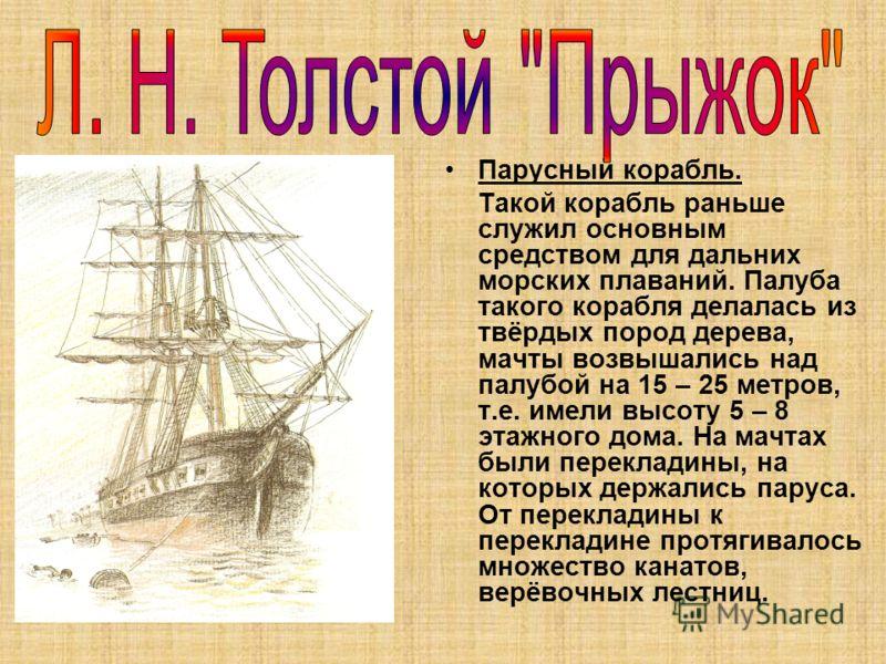 Парусный корабль. Такой корабль раньше служил основным средством для дальних морских плаваний. Палуба такого корабля делалась из твёрдых пород дерева, мачты возвышались над палубой на 15 – 25 метров, т.е. имели высоту 5 – 8 этажного дома. На мачтах б