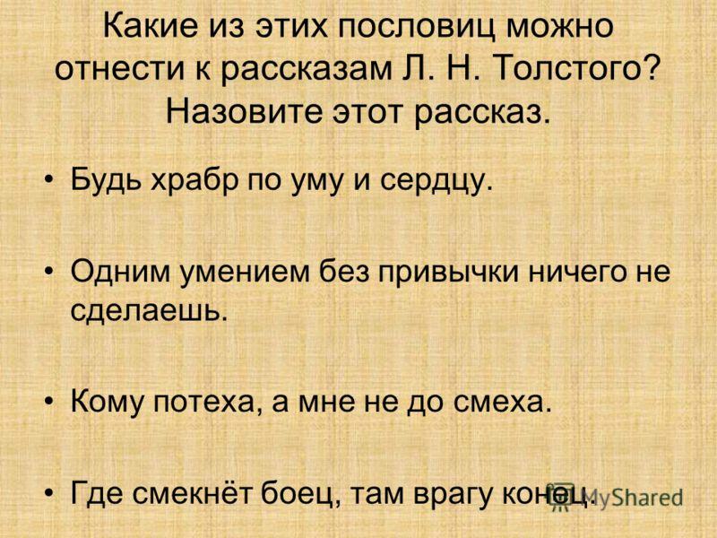 Какие из этих пословиц можно отнести к рассказам Л. Н. Толстого? Назовите этот рассказ. Будь храбр по уму и сердцу. Одним умением без привычки ничего не сделаешь. Кому потеха, а мне не до смеха. Где смекнёт боец, там врагу конец.