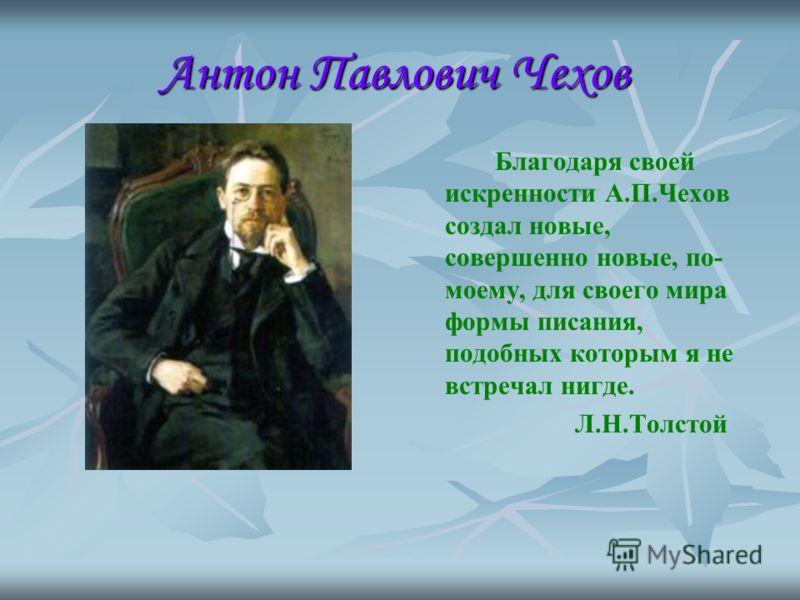 Благодаря своей искренности А.П.Чехов создал новые, совершенно новые, по- моему, для своего мира формы писания, подобных которым я не встречал нигде. Л.Н.Толстой