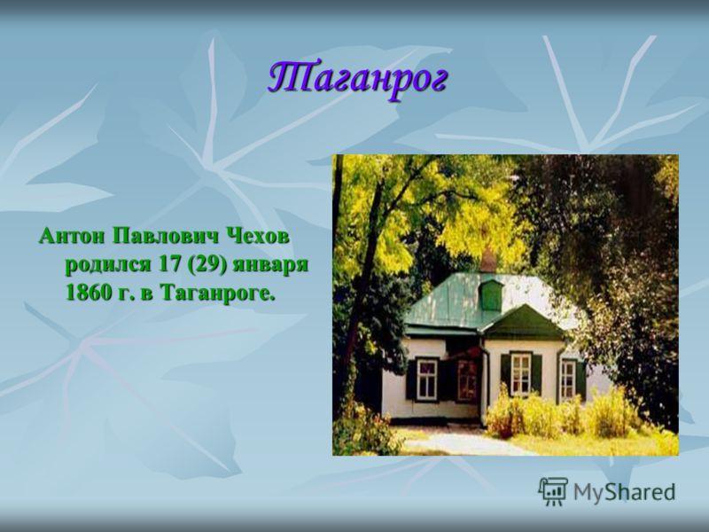 Таганрог Антон Павлович Чехов родился 17 (29) января 1860 г. в Таганроге.