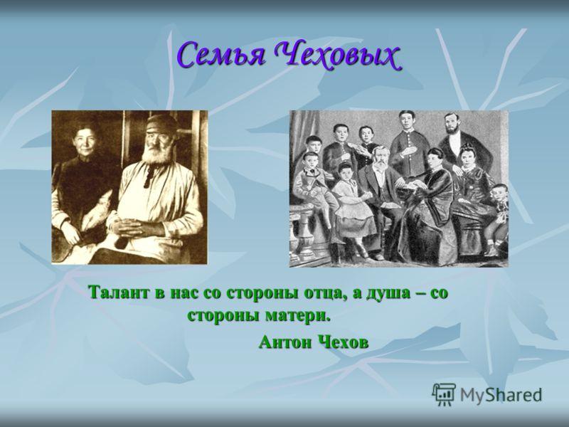 Семья Чеховых Талант в нас со стороны отца, а душа – со стороны матери. Антон Чехов