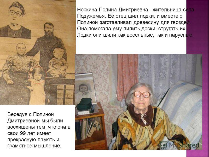 Носкина Полина Дмитриевна, жительница села Подужемья. Ее отец шил лодки, и вместе с Полиной заготавливал древесину для гвоздей. Она помогала ему пилить доски, стругать их. Лодки они шили как весельные, так и парусные. Беседуя с Полиной Дмитриевной мы