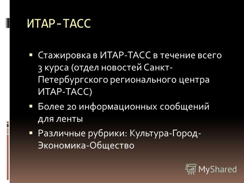 ИТАР-ТАСС Стажировка в ИТАР-ТАСС в течение всего 3 курса (отдел новостей Санкт- Петербургского регионального центра ИТАР-ТАСС) Более 20 информационных сообщений для ленты Различные рубрики: Культура-Город- Экономика-Общество