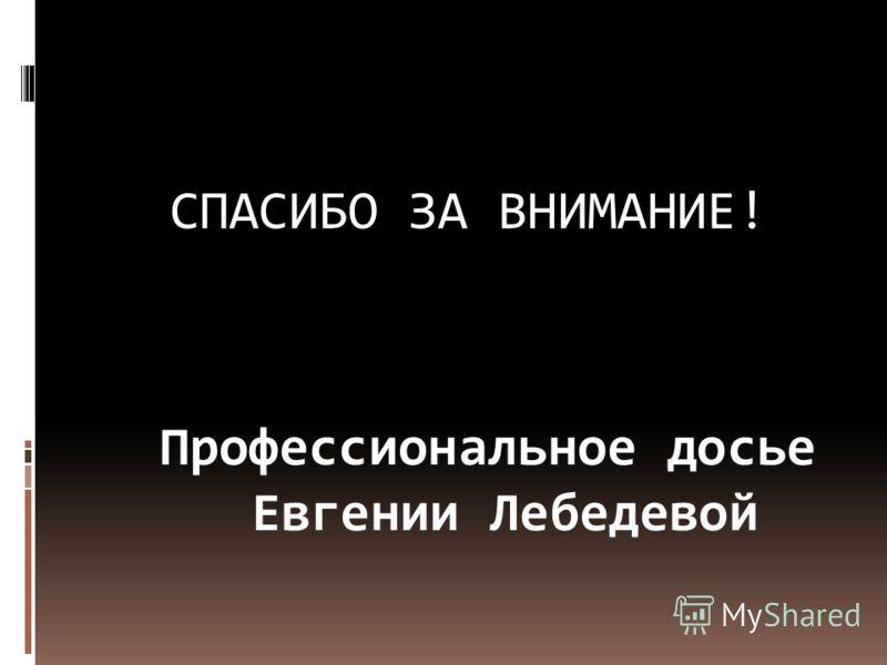 СПАСИБО ЗА ВНИМАНИЕ! Профессиональное досье Евгении Лебедевой