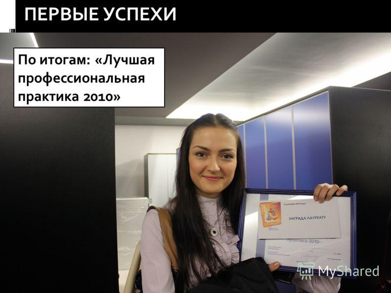 ПЕРВЫЕ УСПЕХИ По итогам: «Лучшая профессиональная практика 2010»