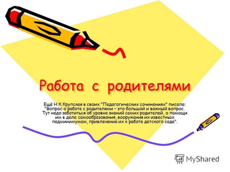 Работа с родителями Ещё Н.К.Крупская в своих