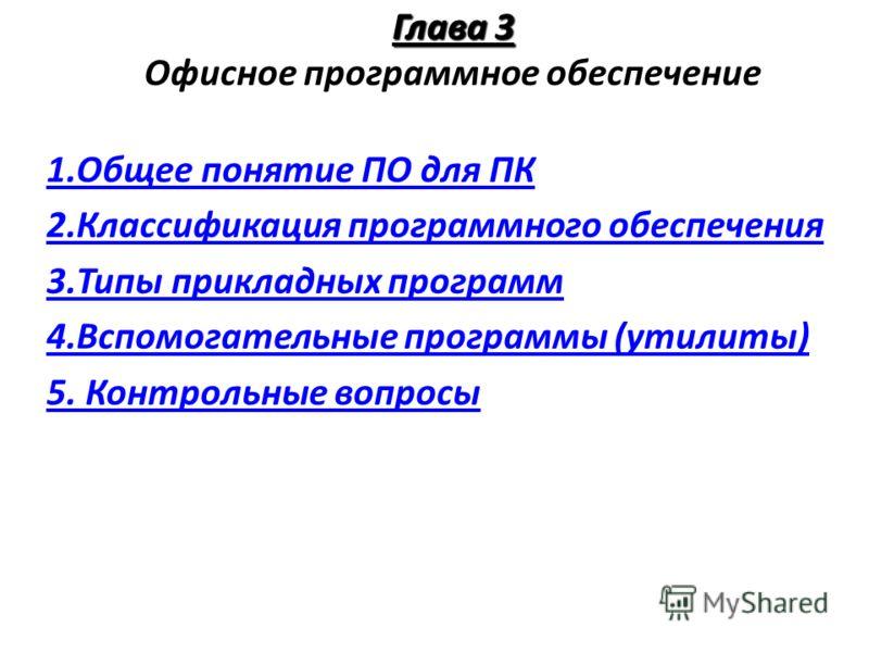 Глава 3 Глава 3 Офисное программное обеспечение 1.Общее понятие ПО для ПК 2.Классификация программного обеспечения 3.Типы прикладных программ 4.Вспомогательные программы (утилиты) 5. Контрольные вопросы