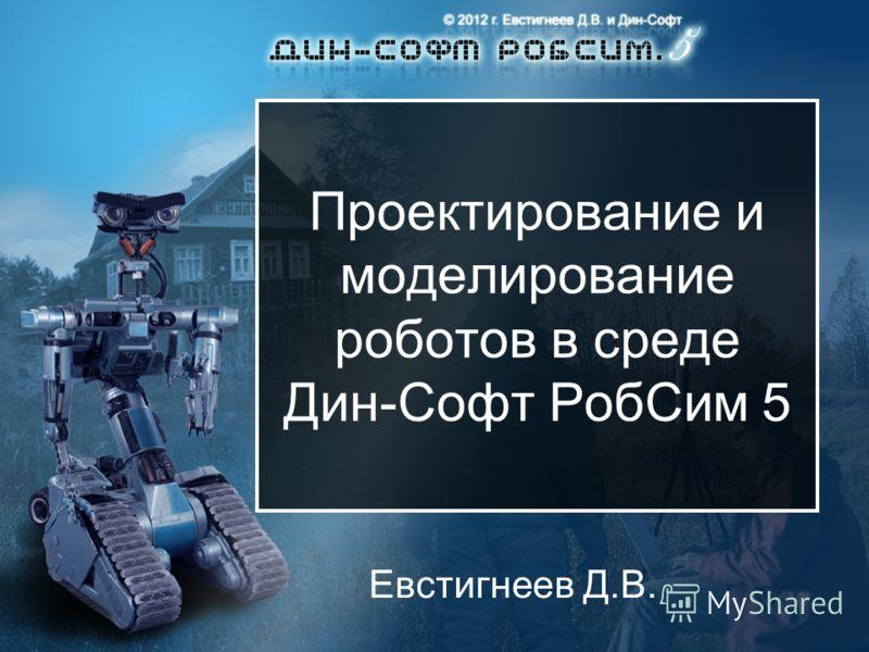 Проектирование и моделирование роботов в среде Дин-Софт РобСим 5 Евстигнеев Д.В.