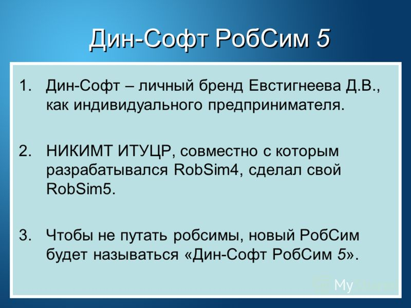 Дин-Софт РобСим 5 1.Дин-Софт – личный бренд Евстигнеева Д.В., как индивидуального предпринимателя. 2.НИКИМТ ИТУЦР, совместно с которым разрабатывался RobSim4, сделал свой RobSim5. 3.Чтобы не путать робсимы, новый РобСим будет называться «Дин-Софт Роб