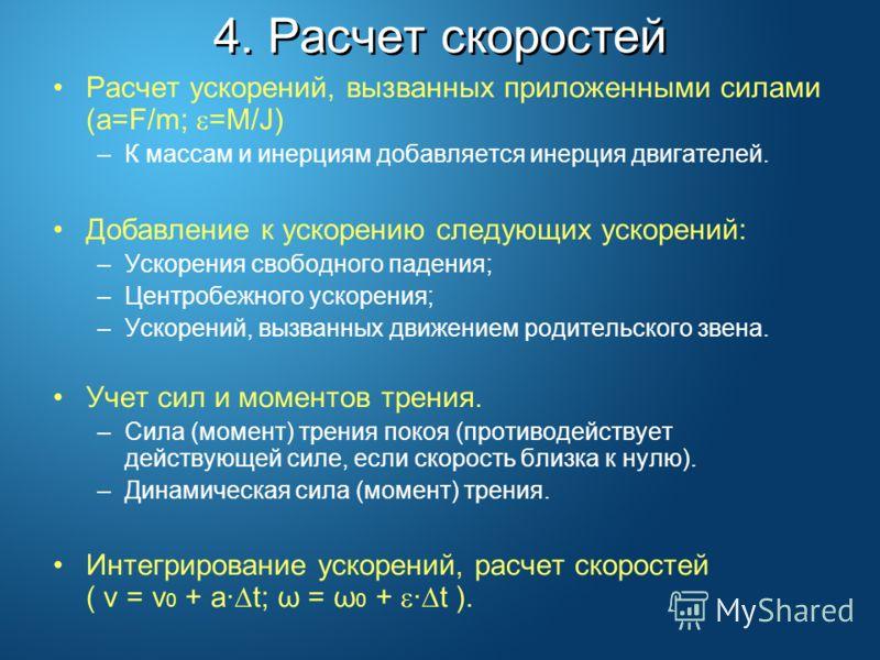 4. Расчет скоростей Расчет ускорений, вызванных приложенными силами (a=F/m; =M/J) –К массам и инерциям добавляется инерция двигателей. Добавление к ускорению следующих ускорений: –Ускорения свободного падения; –Центробежного ускорения; –Ускорений, вы