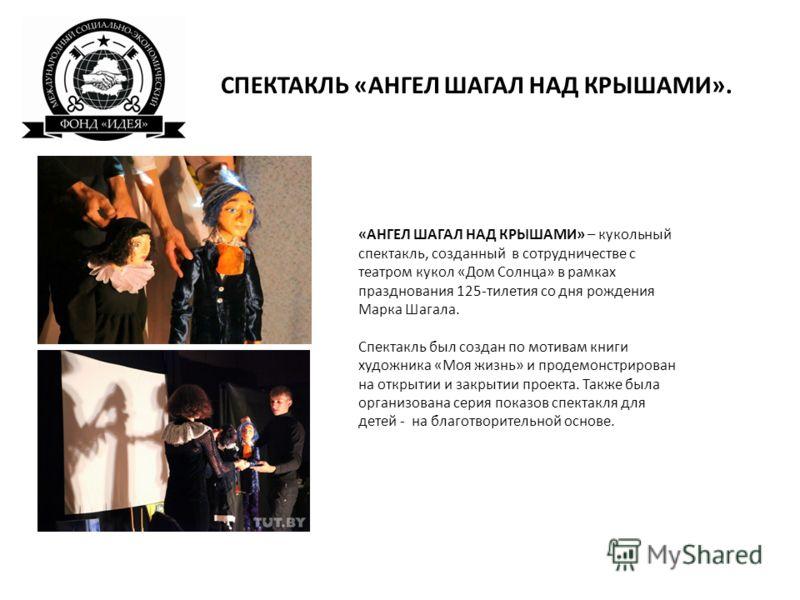 «АНГЕЛ ШАГАЛ НАД КРЫШАМИ» – кукольный спектакль, созданный в сотрудничестве с театром кукол «Дом Солнца» в рамках празднования 125-тилетия со дня рождения Марка Шагала. Спектакль был создан по мотивам книги художника «Моя жизнь» и продемонстрирован н