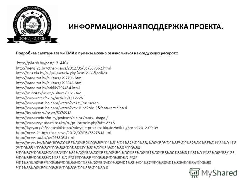 ИНФОРМАЦИОННАЯ ПОДДЕРЖКА ПРОЕКТА. Подробнее с материалами СМИ о проекте можно ознакомиться на следующих ресурсах: http://pda.sb.by/post/131440/ http://news.21.by/other-news/2012/05/31/537362.html http://zviazda.by/ru/pril/article.php?id=97966&prilid=