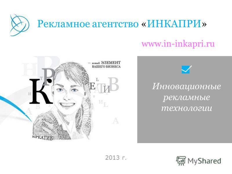Инновационные рекламные технологии 2013 г. Рекламное агентство «ИНКАПРИ» www.in-inkapri.ru