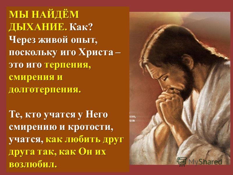 МЫ НАЙДЁМ ДЫХАНИЕ. Как? Через живой опыт, поскольку иго Христа – это иго терпения, смирения и долготерпения. Те, кто учатся у Него смирению и кротости, учатся, как любить друг друга так, как Он их возлюбил.