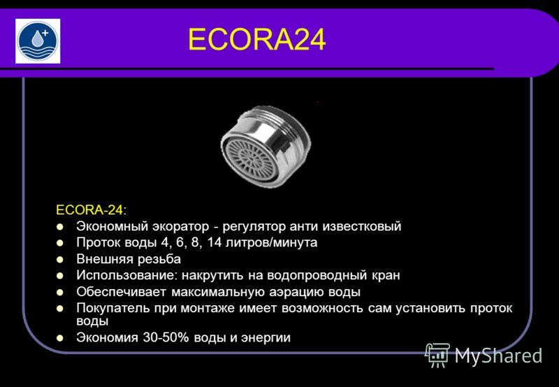 ECORA24 ECORA-24: Экономный экоратор - регулятор анти известковый Проток воды 4, 6, 8, 14 литров/минута Внешняя резьба Использование: накрутить на водопроводный кран Обеспечивает максимальную аэрацию воды Покупатель при монтаже имеет возможность сам