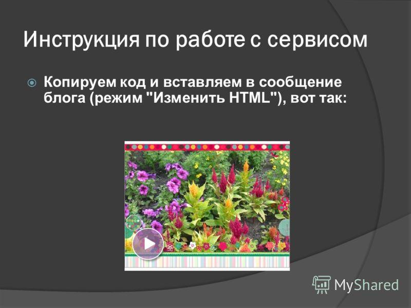 Инструкция по работе с сервисом Копируем код и вставляем в сообщение блога (режим Изменить HTML), вот так: