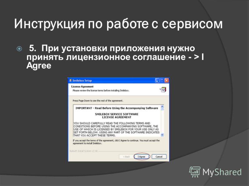 Инструкция по работе с сервисом 5. При установки приложения нужно принять лицензионное соглашение - > I Agree