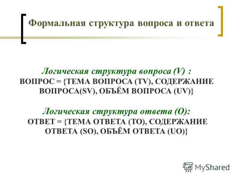 Логическая структура вопроса (V) : ВОПРОС = {ТЕМА ВОПРОСА (TV), СОДЕРЖАНИЕ ВОПРОСА(SV), ОБЪЁМ ВОПРОСА (UV)} Логическая структура ответа (O): ОТВЕТ = {ТЕМА ОТВЕТА (TO), СОДЕРЖАНИЕ ОТВЕТА (SO), ОБЪЁМ ОТВЕТА (UO)} Формальная структура вопроса и ответа