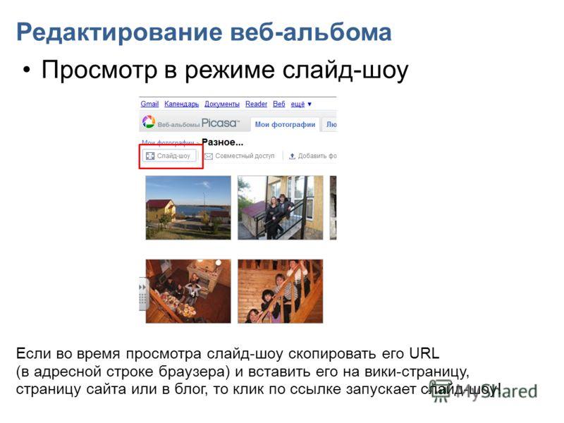 Редактирование веб-альбома Просмотр в режиме слайд-шоу Если во время просмотра слайд-шоу скопировать его URL (в адресной строке браузера) и вставить его на вики-страницу, страницу сайта или в блог, то клик по ссылке запускает слайд-шоу!