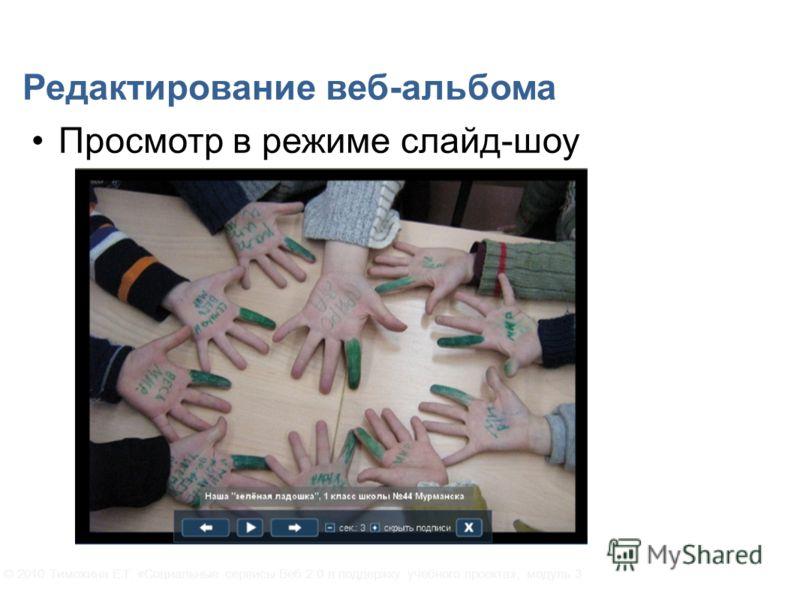 Редактирование веб-альбома Просмотр в режиме слайд-шоу © 2010 Тимохина Е.Г. «Социальные сервисы Веб 2.0 в поддержку учебного проекта», модуль 3