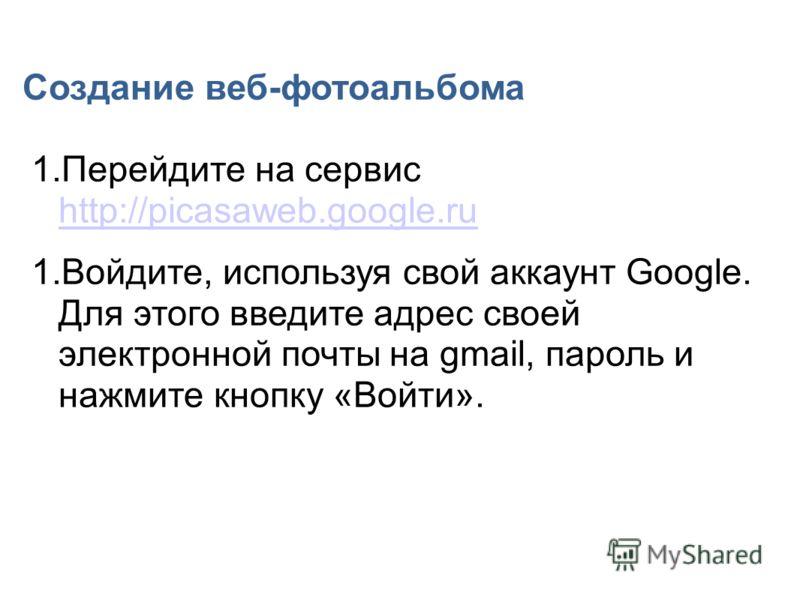 Создание веб-фотоальбома 1.Перейдите на сервис http://picasaweb.google.ru http://picasaweb.google.ru 1.Войдите, используя свой аккаунт Google. Для этого введите адрес своей электронной почты на gmail, пароль и нажмите кнопку «Войти».