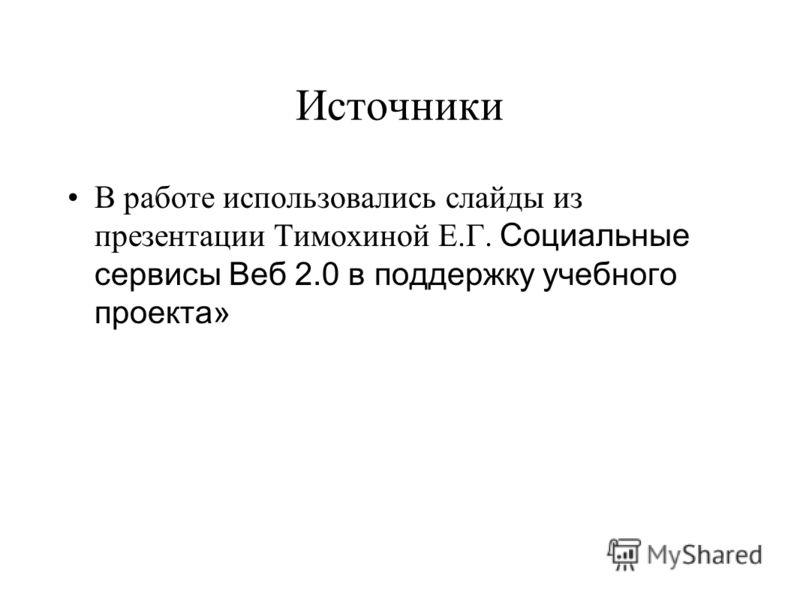 Источники В работе использовались слайды из презентации Тимохиной Е.Г. Социальные сервисы Веб 2.0 в поддержку учебного проекта»