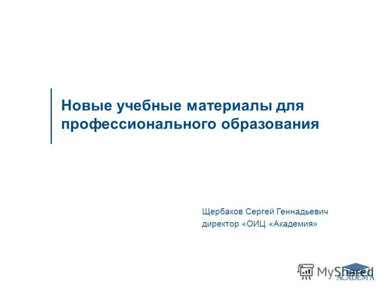 Щербаков Сергей Геннадьевич директор «ОИЦ «Академия» Новые учебные материалы для профессионального образования