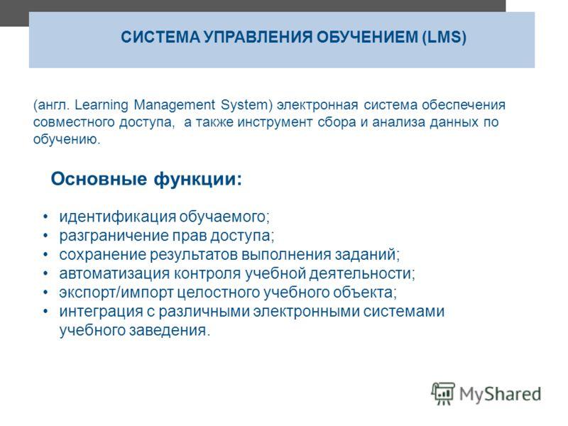 СИСТЕМА УПРАВЛЕНИЯ ОБУЧЕНИЕМ (LMS) (англ. Learning Management System) электронная система обеспечения совместного доступа, а также инструмент сбора и анализа данных по обучению. идентификация обучаемого; разграничение прав доступа; сохранение результ