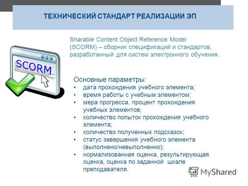 Sharable Content Object Reference Model (SCORM) – сборник спецификаций и стандартов, разработанный для систем электронного обучения. ТЕХНИЧЕСКИЙ СТАНДАРТ РЕАЛИЗАЦИИ ЭП Основные параметры: дата прохождения учебного элемента; время работы с учебным эле