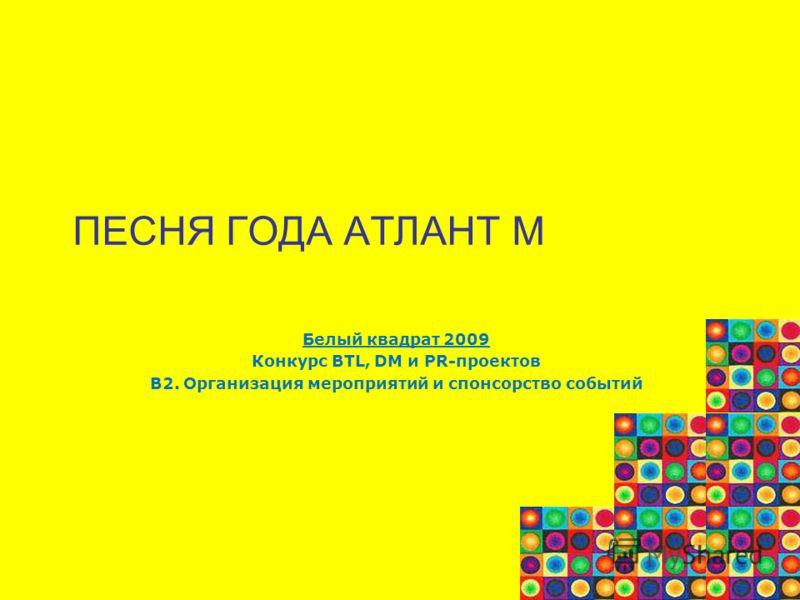 ПЕСНЯ ГОДА АТЛАНТ М Белый квадрат 2009 Конкурс BTL, DM и PR-проектов В2. Организация мероприятий и спонсорство событий
