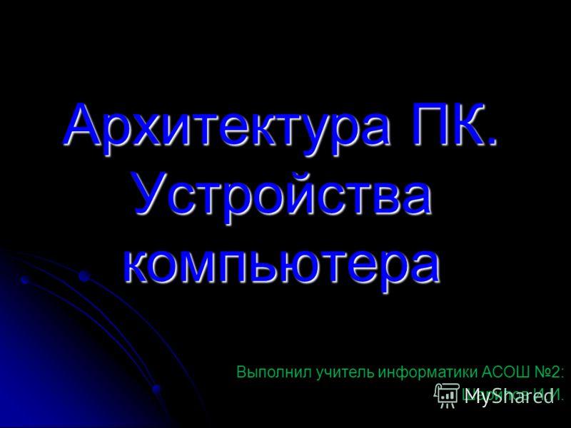 Архитектура ПК. Устройства компьютера Выполнил учитель информатики АСОШ 2: Шарипов И.И.