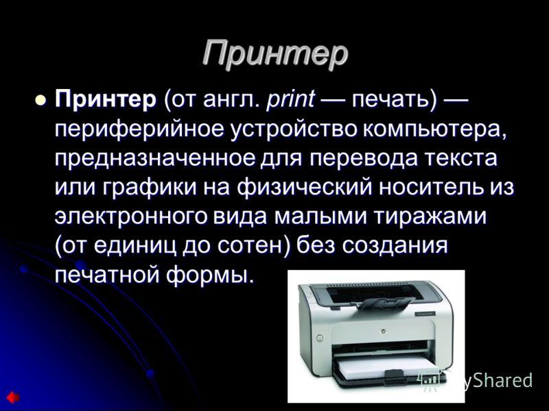 Принтер Принтер (от англ. print печать) периферийное устройство компьютера, предназначенное для перевода текста или графики на физический носитель из электронного вида малыми тиражами (от единиц до сотен) без создания печатной формы. Принтер (от англ