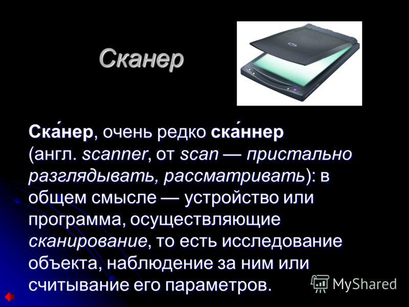 Сканер Ска́нер, очень редко ска́ннер (англ. scanner, от scan пристально разглядывать, рассматривать): в общем смысле устройство или программа, осуществляющие сканирование, то есть исследование объекта, наблюдение за ним или считывание его параметров.