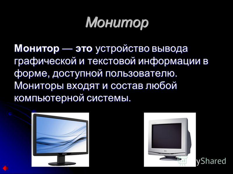 Монитор Монитор это устройство вывода графической и текстовой информации в форме, доступной пользователю. Мониторы входят и состав любой компьютерной системы.
