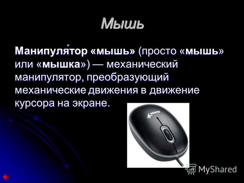 Мышь Манипуля́тор «мышь» (просто «мышь» или «мышка») механический манипулятор, преобразующий механические движения в движение курсора на экране.