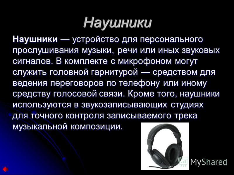 Наушники Наушники устройство для персонального прослушивания музыки, речи или иных звуковых сигналов. В комплекте с микрофоном могут служить головной гарнитурой средством для ведения переговоров по телефону или иному средству голосовой связи. Кроме т