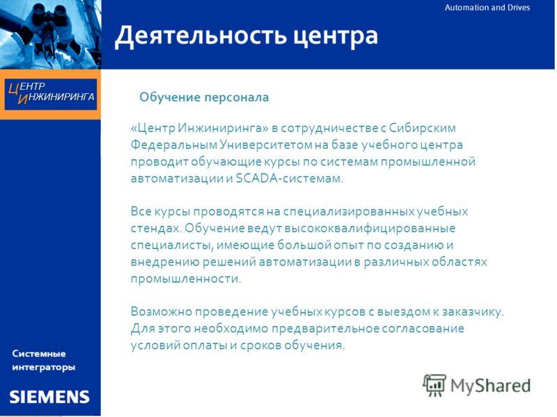 Деятельность центра «Центр Инжиниринга» в сотрудничестве с Сибирским Федеральным Университетом на базе учебного центра проводит обучающие курсы по системам промышленной автоматизации и SCADA-системам. Все курсы проводятся на специализированных учебны